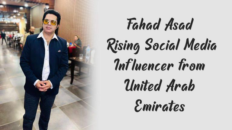 Fahad Asad – Rising Social Media Influencer from United Arab Emirates