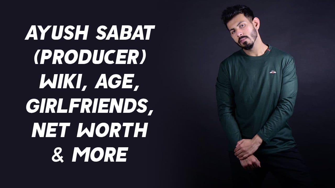 Ayush Sabat (Producer) Wiki, Age, Girlfriends, Net Worth & More 1
