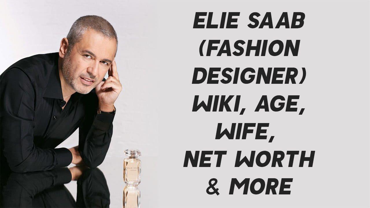 Elie Saab (Fashion Designer) Wiki, Age, Wife, Net Worth & More 1