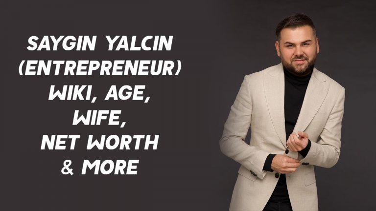 Saygin Yalcin (Entrepreneur) Wiki, Age, Wife, Net Worth & More