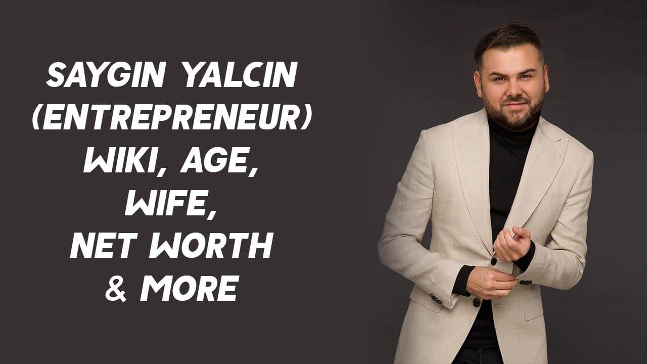 Saygin Yalcin (Entrepreneur) Wiki, Age, Wife, Net Worth & More 1