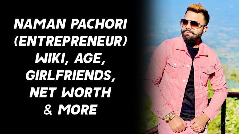 Naman Pachori (Entrepreneur) Wiki, Age, Girlfriends, Net Worth & More