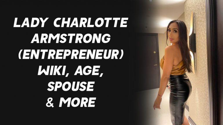 Lady Charlotte Armstrong (Entrepreneur) Wiki, Age, Spouse & More